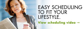 Easy scheduling to fit your lifestyle.